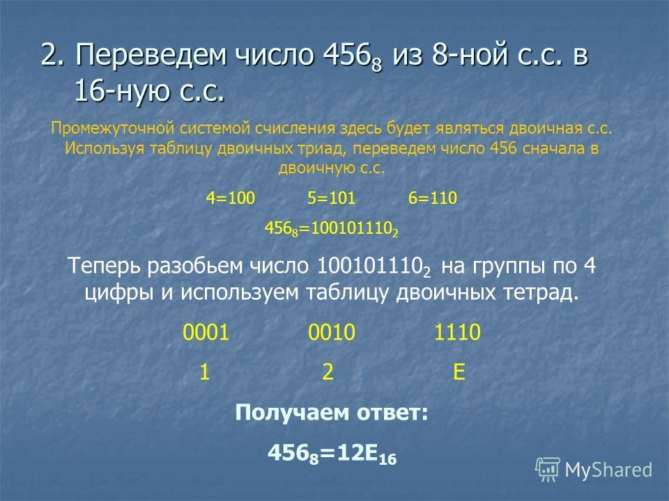 2. Переведем число 456 8 из 8-ной с.с. в 16-ную с.с. Промежуточной системой счисления здесь будет являться двоичная с.с. Используя таблицу двоичных триад, переведем число 456 сначала в двоичную с.с. 4=100 5=101 6=110 456 8 =100101110 2 Теперь разобье