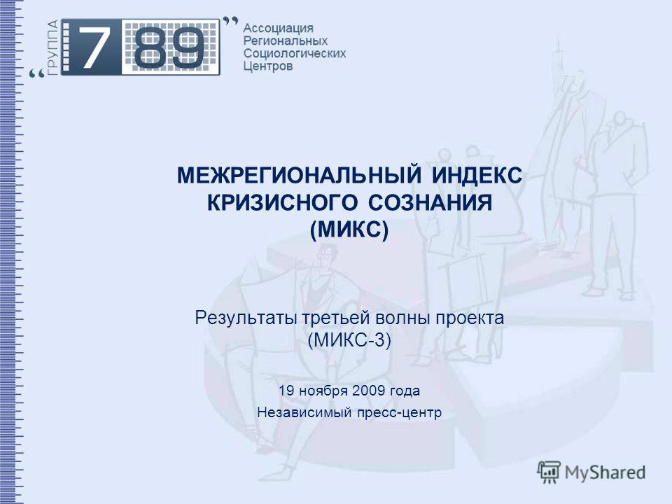 МЕЖРЕГИОНАЛЬНЫЙ ИНДЕКС КРИЗИСНОГО СОЗНАНИЯ (МИКС) Результаты третьей волны проекта (МИКС-3) 19 ноября 2009 года Независимый пресс-центр