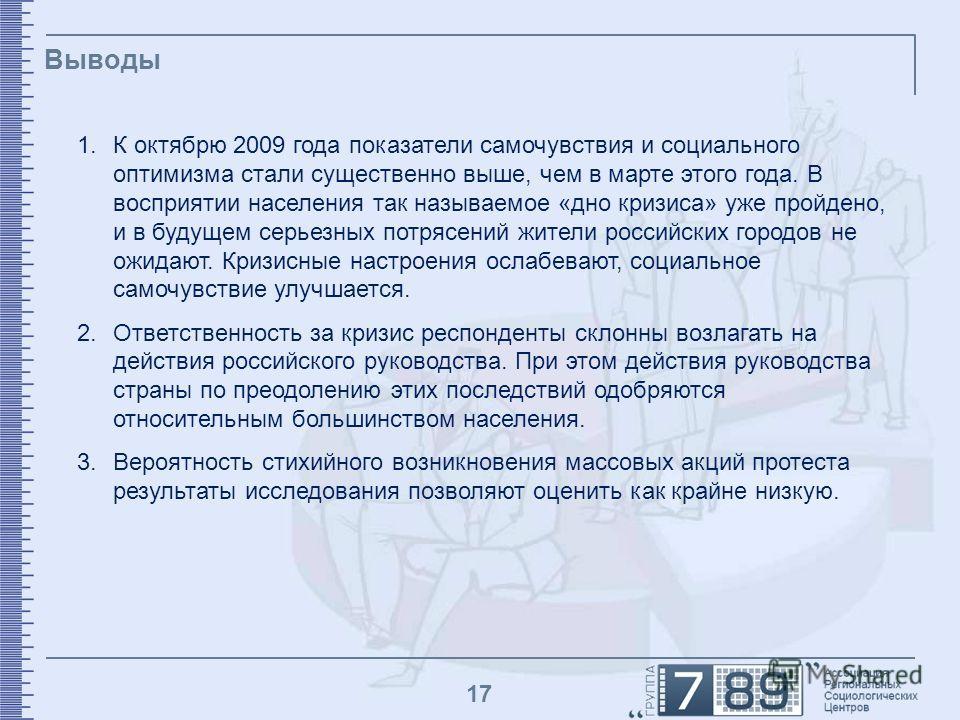 17 Выводы 1.К октябрю 2009 года показатели самочувствия и социального оптимизма стали существенно выше, чем в марте этого года. В восприятии населения так называемое «дно кризиса» уже пройдено, и в будущем серьезных потрясений жители российских город