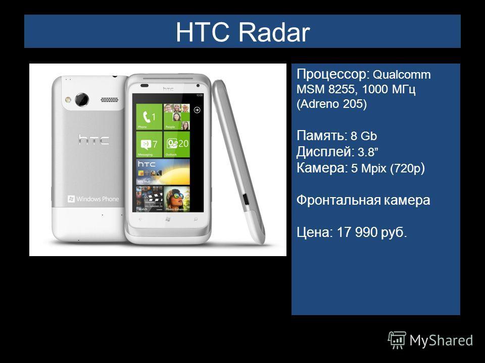 HTC Radar Процессор: Qualcomm MSM 8255, 1000 МГц (Adreno 205) Память: 8 Gb Дисплей: 3.8 Камера: 5 Mpix (720p ) Фронтальная камера Цена: 17 990 руб.
