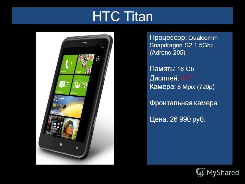 HTC Titan Процессор: Qualcomm Snapdragon S2 1.5Ghz (Adreno 205) Память: 16 Gb Дисплей: 4.7 Камера: 8 Mpix (720p ) Фронтальная камера Цена: 26 990 руб.