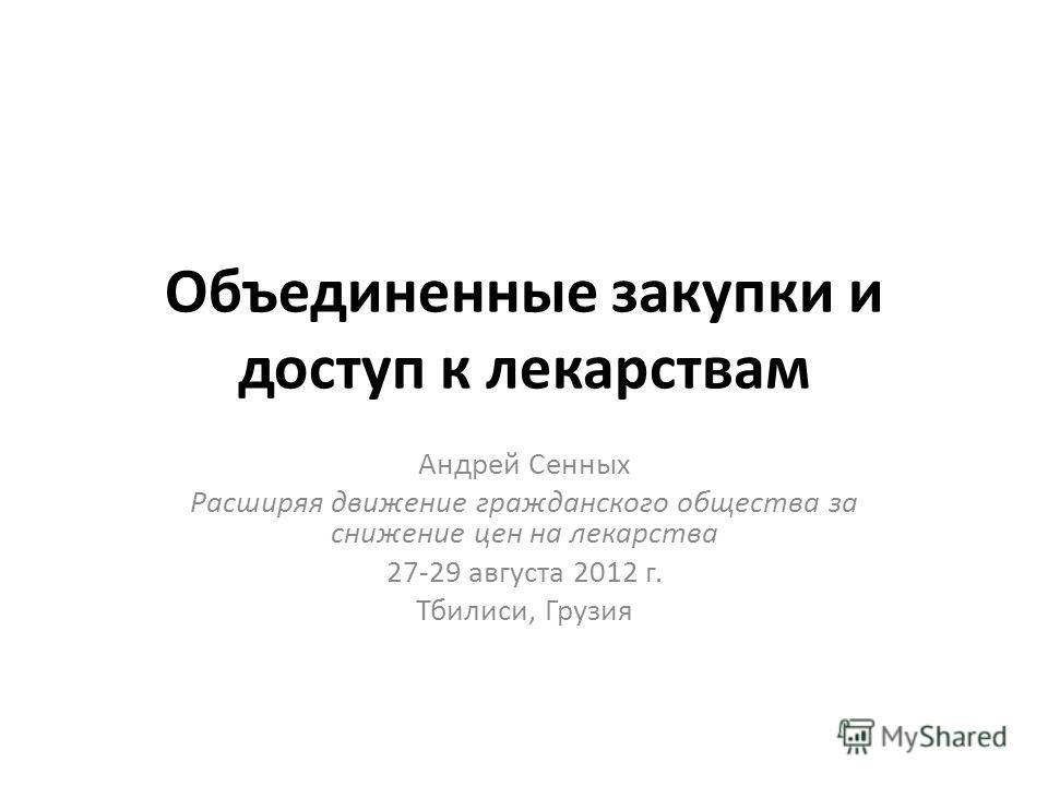 Объединенные закупки и доступ к лекарствам Андрей Сенных Расширяя движение гражданского общества за снижение цен на лекарства 27-29 августа 2012 г. Тбилиси, Грузия