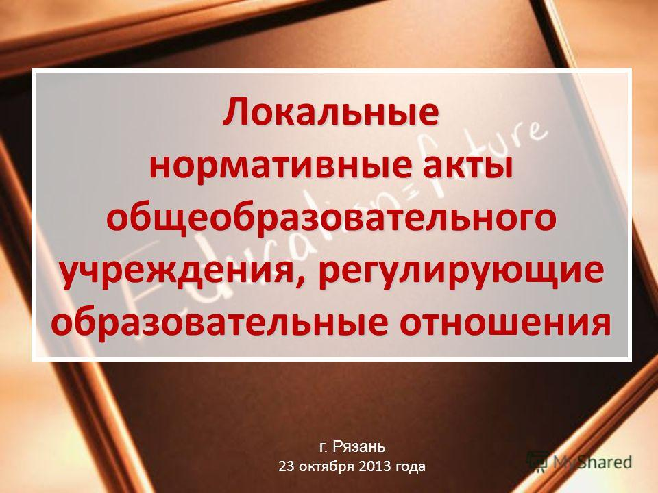 Локальные нормативные акты общеобразовательного учреждения, регулирующие образовательные отношения г. Рязань 23 октября 2013 года