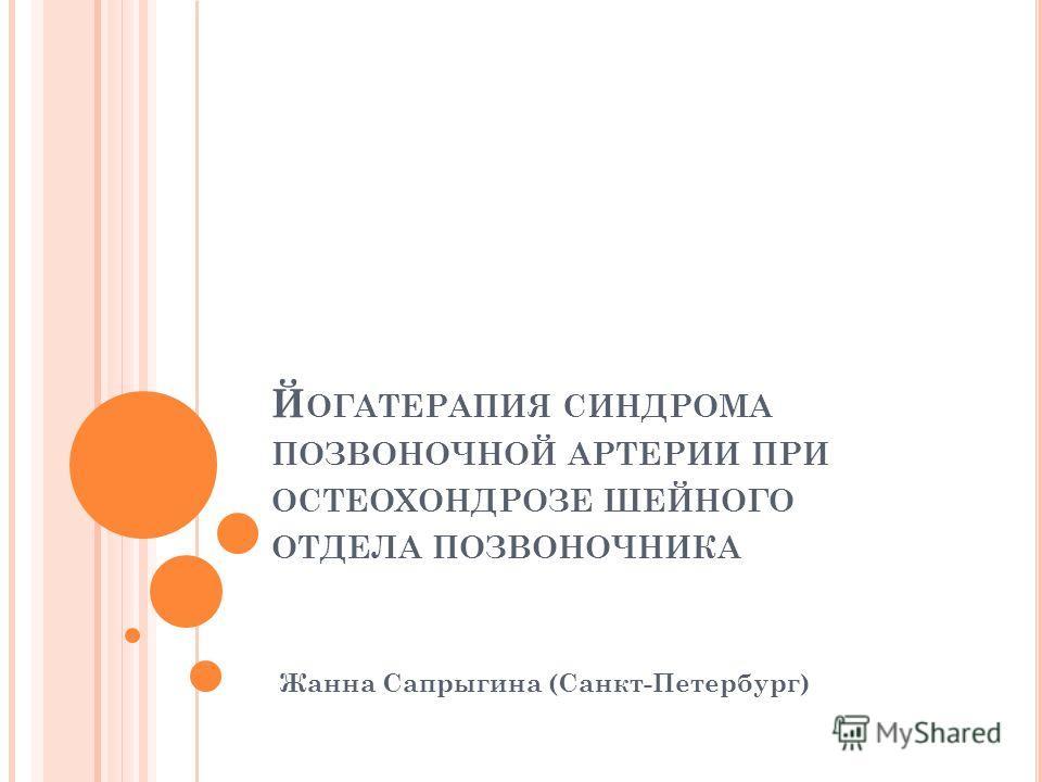 Й ОГАТЕРАПИЯ СИНДРОМА ПОЗВОНОЧНОЙ АРТЕРИИ ПРИ ОСТЕОХОНДРОЗЕ ШЕЙНОГО ОТДЕЛА ПОЗВОНОЧНИКА Жанна Сапрыгина (Санкт-Петербург)