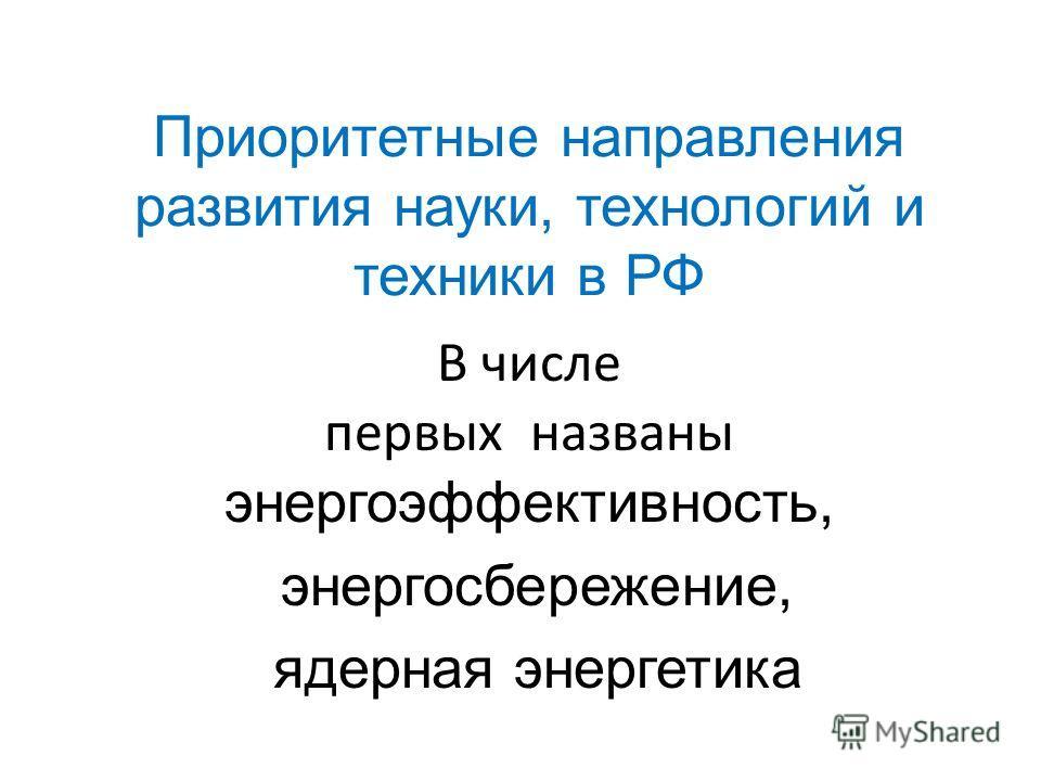 Приоритетные направления развития науки, технологий и техники в РФ В числе первых названы энергоэффективность, энергосбережение, ядерная энергетика