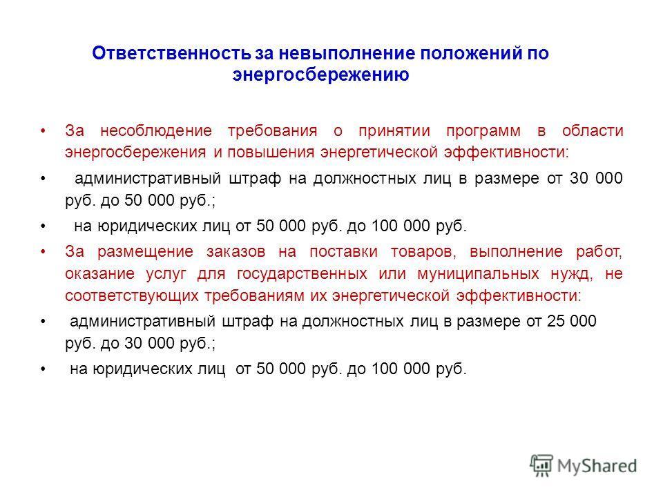 Ответственность за невыполнение положений по энергосбережению За несоблюдение требования о принятии программ в области энергосбережения и повышения энергетической эффективности: административный штраф на должностных лиц в размере от 30 000 руб. до 50