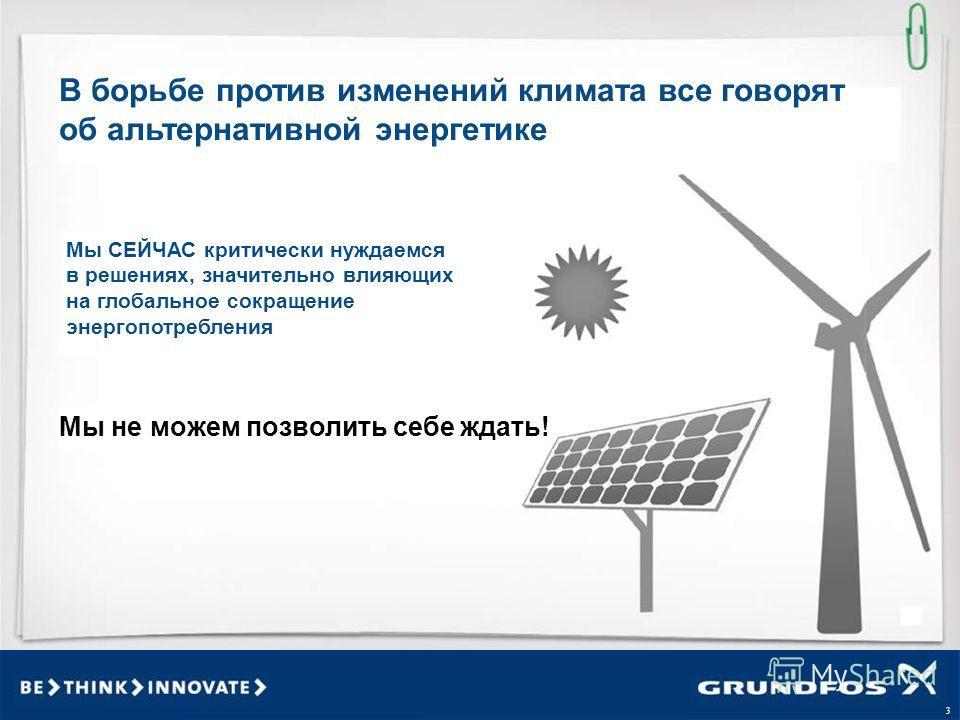 3 В борьбе против изменений климата все говорят об альтернативной энергетике Мы СЕЙЧАС критически нуждаемся в решениях, значительно влияющих на глобальное сокращение энергопотребления Мы не можем позволить себе ждать!