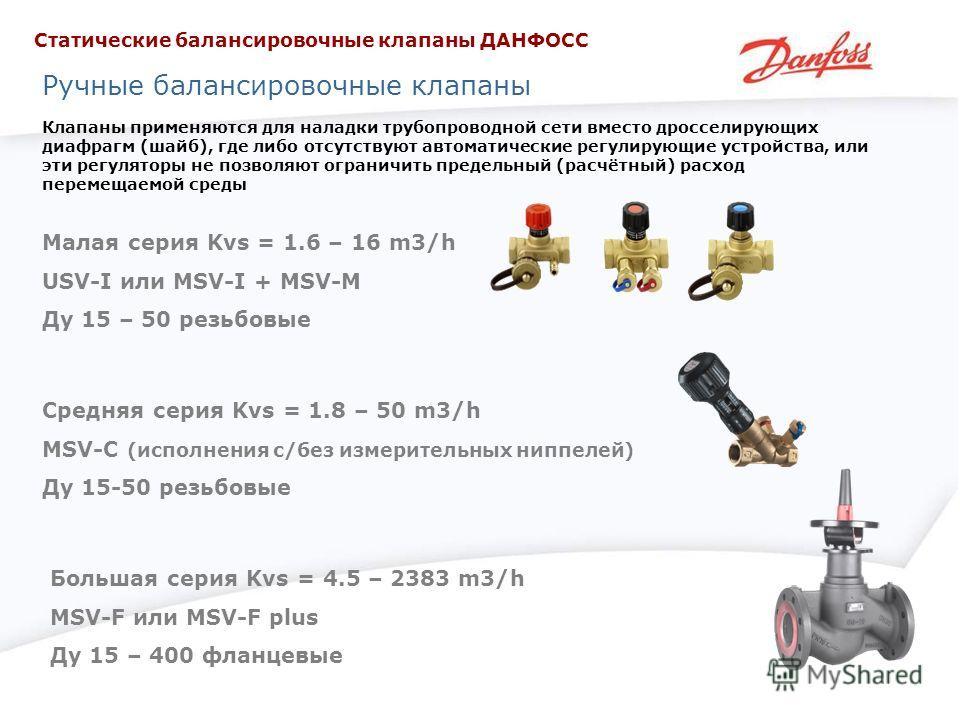 Ручные балансировочные клапаны Клапаны применяются для наладки трубопроводной сети вместо дросселирующих диафрагм (шайб), где либо отсутствуют автоматические регулирующие устройства, или эти регуляторы не позволяют ограничить предельный (расчётный) р