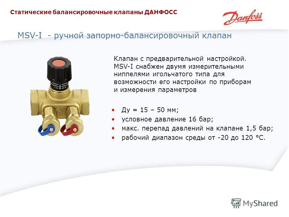 MSV-I - ручной запорно-балансировочный клапан Клапан с предварительной настройкой. MSV-I снабжен двумя измерительными ниппелями игольчатого типа для возможности его настройки по приборам и измерения параметров Ду = 15 – 50 мм; условное давление 16 ба