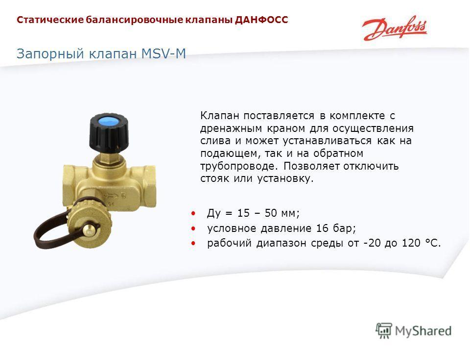 Запорный клапан MSV-M Клапан поставляется в комплекте с дренажным краном для осуществления слива и может устанавливаться как на подающем, так и на обратном трубопроводе. Позволяет отключить стояк или установку. Ду = 15 – 50 мм; условное давление 16 б