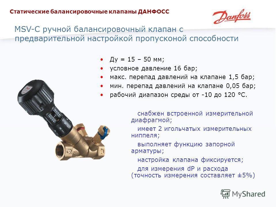 MSV-C ручной балансировочный клапан с предварительной настройкой пропусконой способности Ду = 15 – 50 мм; условное давление 16 бар; макс. перепад давлений на клапане 1,5 бар; мин. перепад давлений на клапане 0,05 бар; рабочий диапазон среды от -10 до