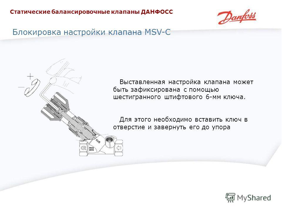 Блокировка настройки клапана MSV-C Выставленная настройка клапана может быть зафиксирована с помощью шестигранного штифтового 6-мм ключа. Для этого необходимо вставить ключ в отверстие и завернуть его до упора Статические балансировочные клапаны ДАНФ