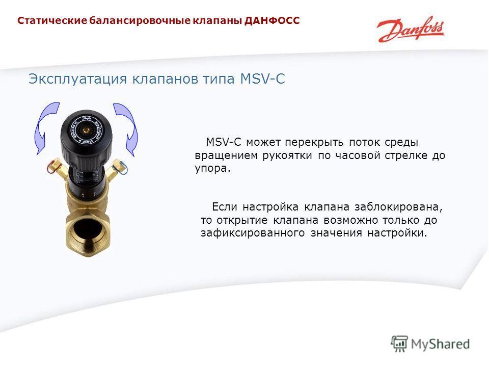 Эксплуатация клапанов типа MSV-C MSV-C может перекрыть поток среды вращением рукоятки по часовой стрелке до упора. Если настройка клапана заблокирована, то открытие клапана возможно только до зафиксированного значения настройки. Статические балансиро
