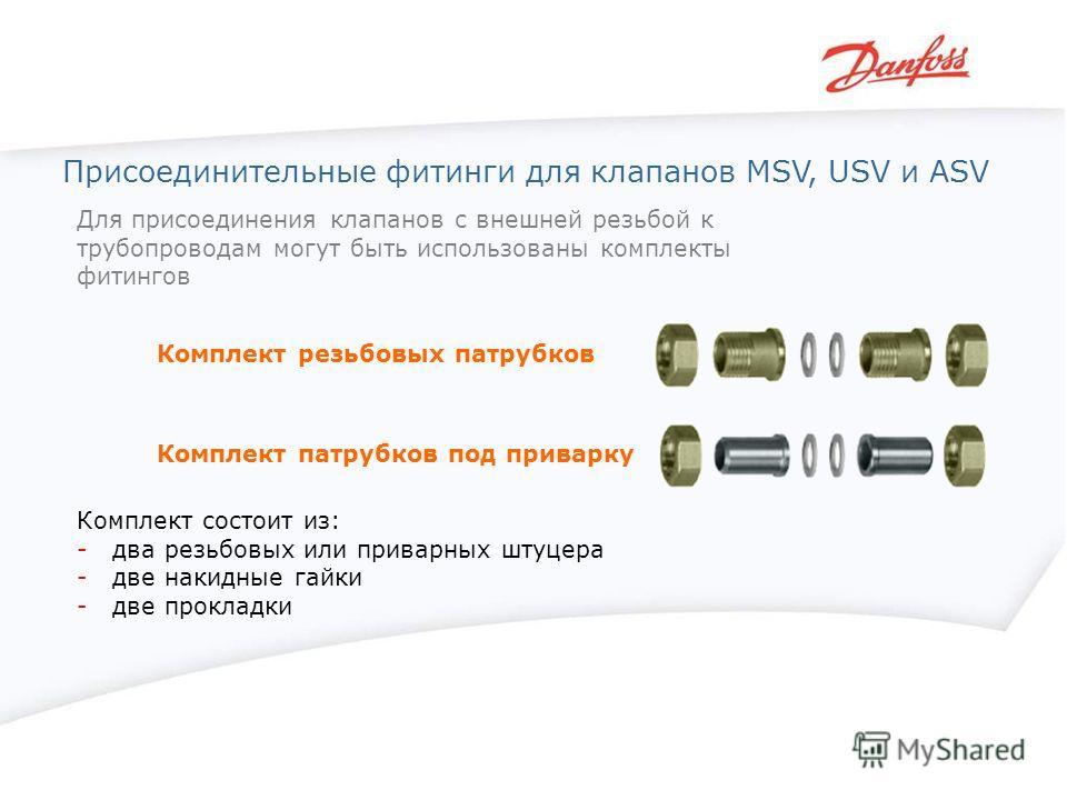 Для присоединения клапанов с внешней резьбой к трубопроводам могут быть использованы комплекты фитингов Комплект резьбовых патрубков Комплект состоит из: - два резьбовых или приварных штуцера - две накидные гайки - две прокладки Присоединительные фит