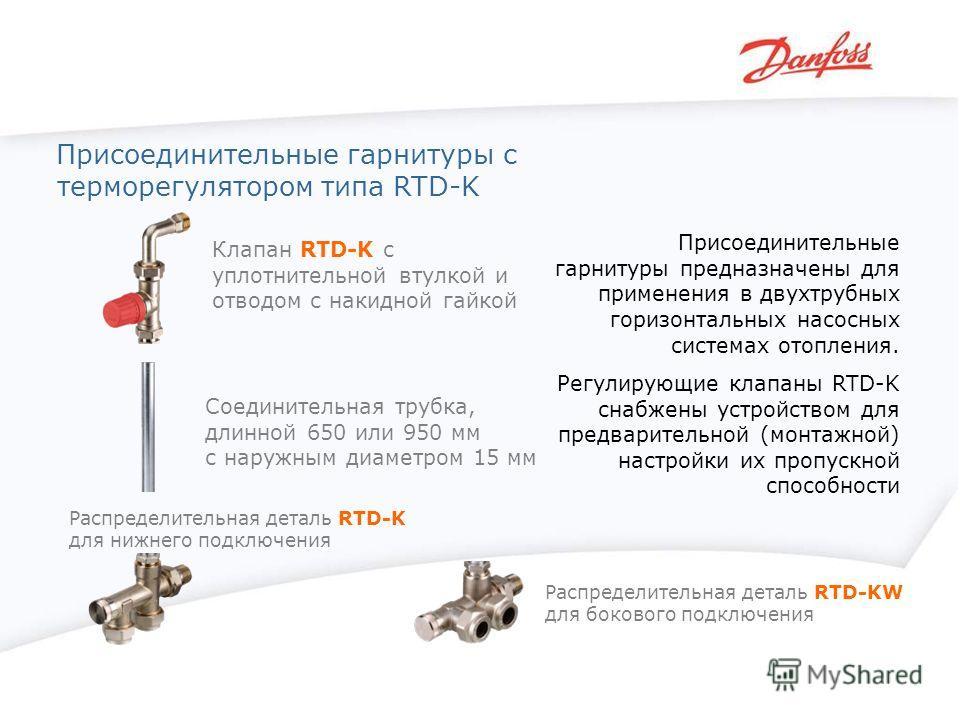Присоединительные гарнитуры с терморегулятором типа RTD-K Присоединительные гарнитуры предназначены для применения в двухтрубных горизонтальных насосных системах отопления. Регулирующие клапаны RTD-K снабжены устройством для предварительной (монтажно