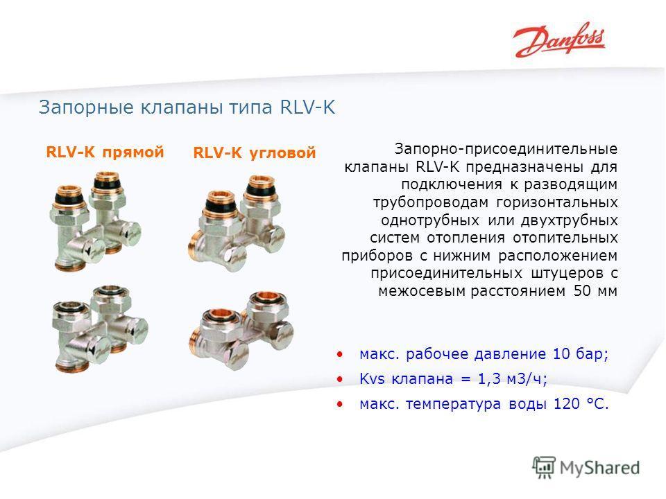 Запорные клапаны типа RLV-K RLV-K прямой RLV-K угловой Запорно-присоединительные клапаны RLV-K предназначены для подключения к разводящим трубопроводам горизонтальных однотрубных или двухтрубных систем отопления отопительных приборов с нижним располо