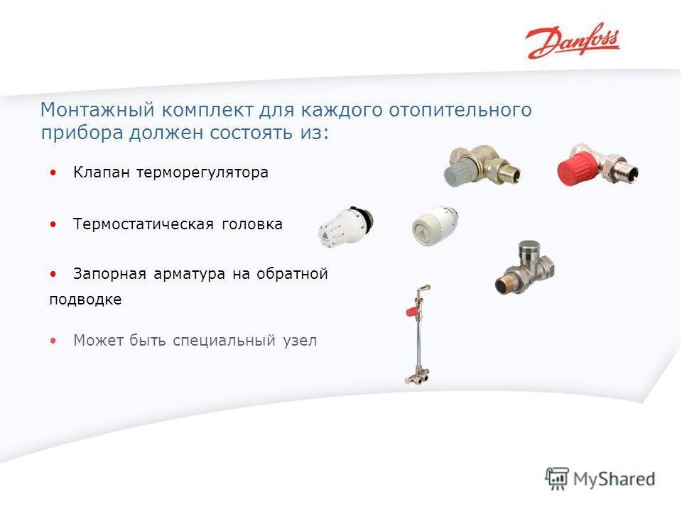 Монтажный комплект для каждого отопительного прибора должен состоять из: Клапан терморегулятора Термостатическая головка Запорная арматура на обратной подводке Может быть специальный узел