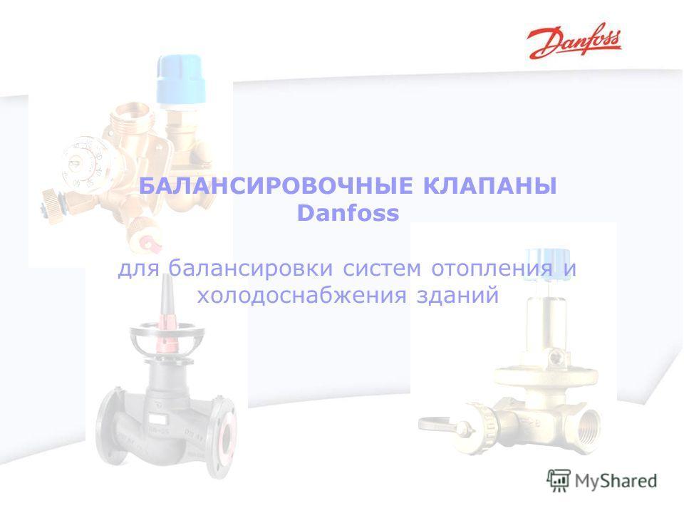 БАЛАНСИРОВОЧНЫЕ КЛАПАНЫ Danfoss для балансировки систем отопления и холодоснабжения зданий