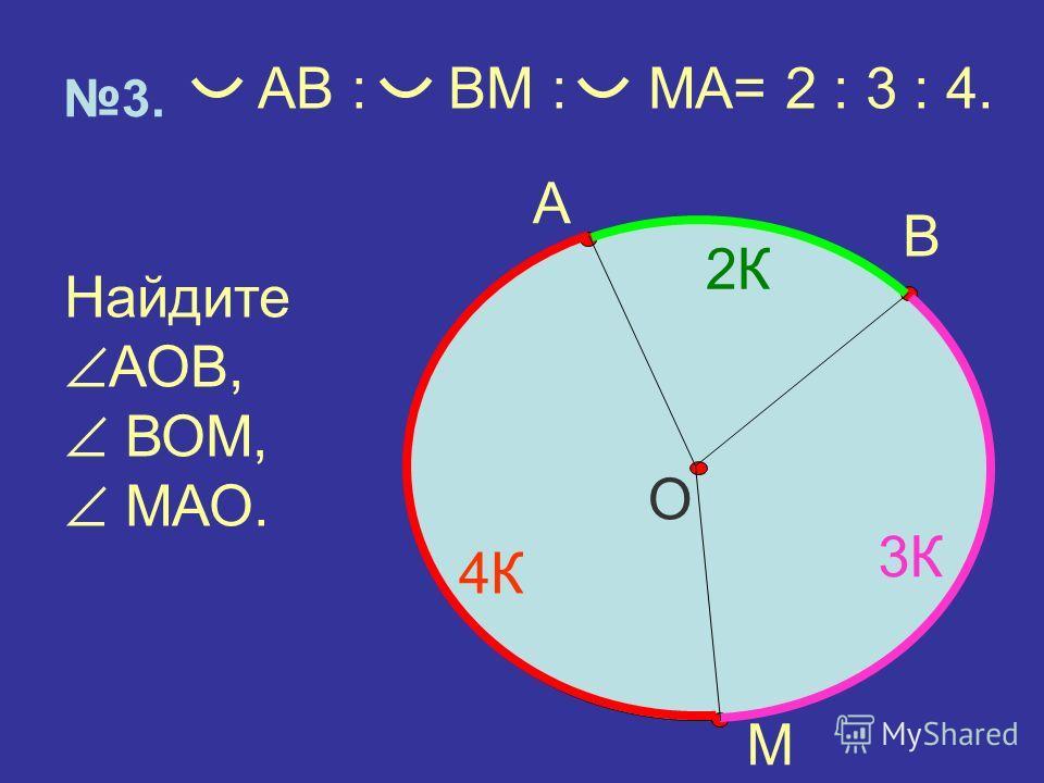 О 3. А М В АВ : ВМ : МА= 2 : 3 : 4. Найдите АОВ, ВОМ, МАО. 2К 3К 4К