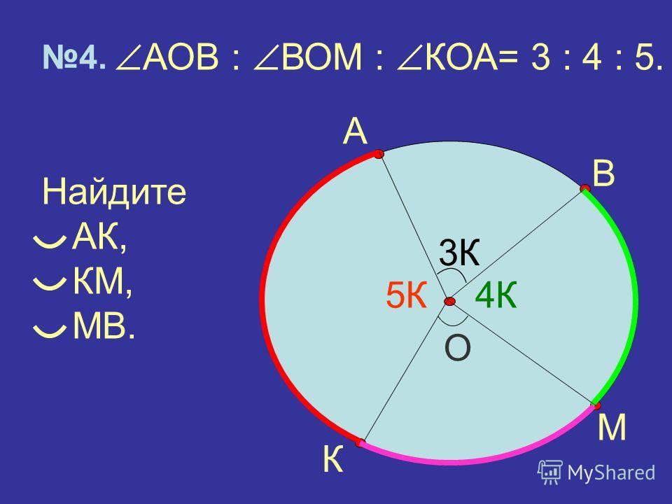 АОВ : ВОМ : КОА= 3 : 4 : 5. Найдите АК, КМ, МВ. О 4. А М В К 3К 4К5К
