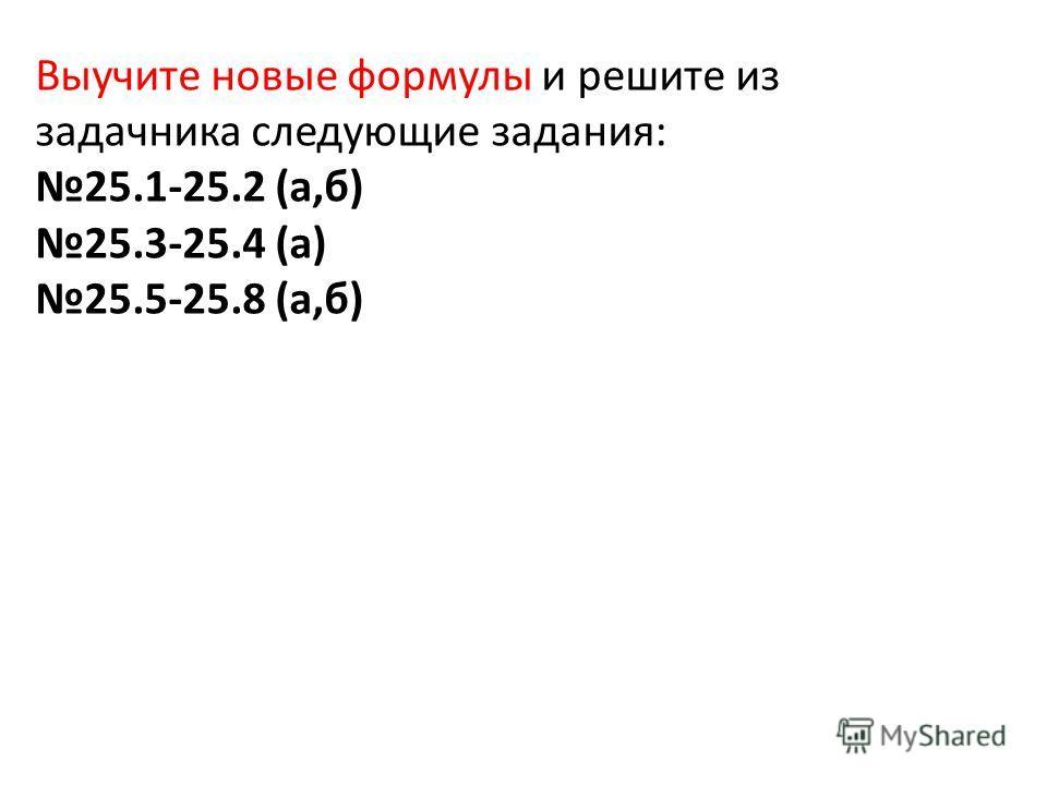 Выучите новые формулы и решите из задачника следующие задания: 25.1-25.2 (а,б) 25.3-25.4 (а) 25.5-25.8 (а,б)