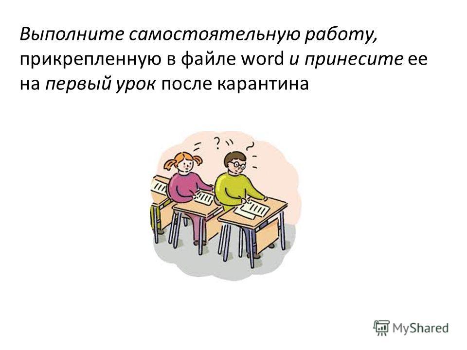 Выполните самостоятельную работу, прикрепленную в файле word и принесите ее на первый урок после карантина