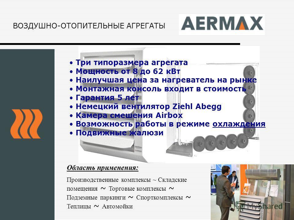 ВОЗДУШНО-ОТОПИТЕЛЬНЫЕ АГРЕГАТЫ Три типоразмера агрегата Мощность от 8 до 62 кВт Наилучшая цена за нагреватель на рынке Монтажная консоль входит в стоимость Гарантия 5 лет Немецкий вентилятор Ziehl Abegg Камера смешения Airbox Возможность работы в реж