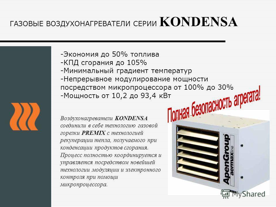ГАЗОВЫЕ ВОЗДУХОНАГРЕВАТЕЛИ СЕРИИ KONDENSA -Экономия до 50% топлива -КПД сгорания до 105% -Минимальный градиент температур -Непрерывное модулирование мощности посредством микропроцессора от 100% до 30% -Мощность от 10,2 до 93,4 кВт Воздухонагреватели