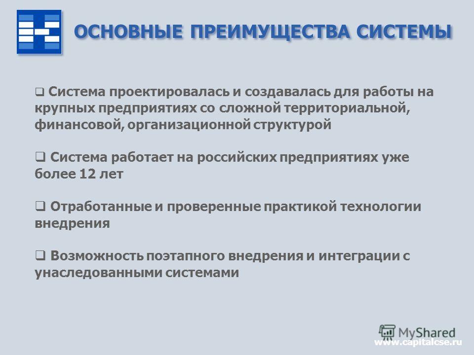ОСНОВНЫЕ ПРЕИМУЩЕСТВА СИСТЕМЫ www.capitalcse.ru Система проектировалась и создавалась для работы на крупных предприятиях со сложной территориальной, финансовой, организационной структурой Система работает на российских предприятиях уже более 12 лет О