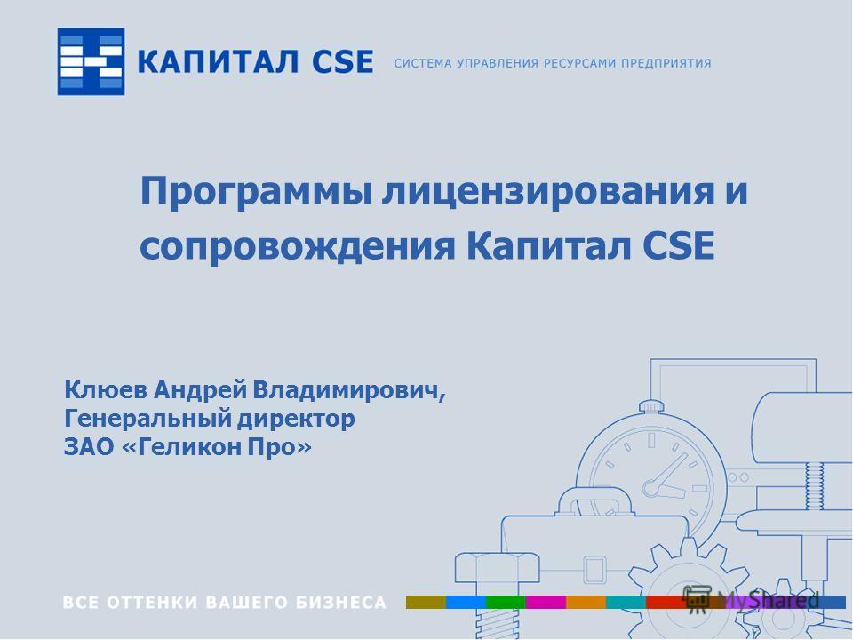 Программы лицензирования и сопровождения Капитал CSE Клюев Андрей Владимирович, Генеральный директор ЗАО «Геликон Про»