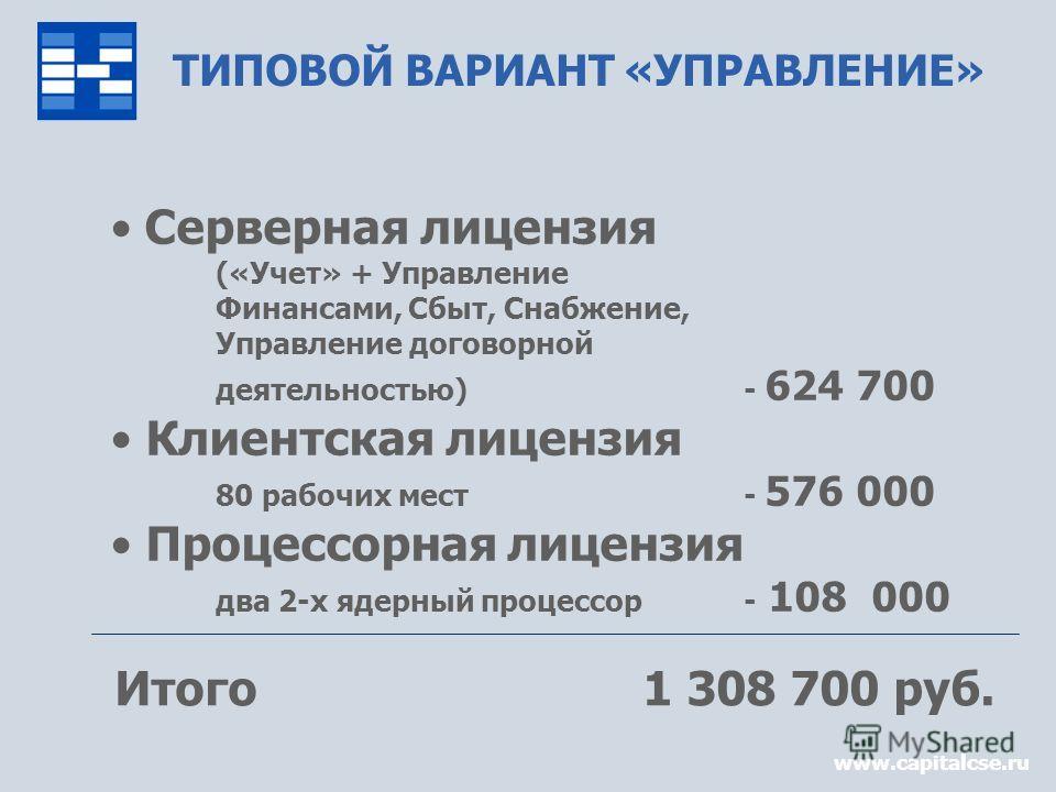www.capitalcse.ru ТИПОВОЙ ВАРИАНТ «УПРАВЛЕНИЕ» Серверная лицензия («Учет» + Управление Финансами, Сбыт, Снабжение, Управление договорной деятельностью)- 624 700 Клиентская лицензия 80 рабочих мест- 576 000 Процессорная лицензия два 2-x ядерный процес