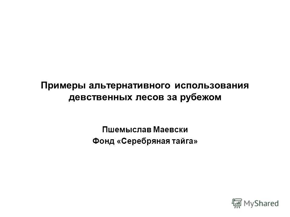 Примеры альтернативного использования девственных лесов за рубежом Пшемыслав Маевски Фонд «Серебряная тайга»