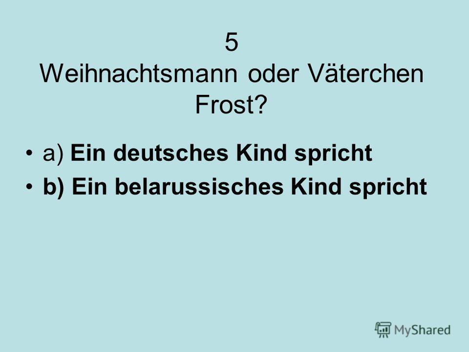 5 Weihnachtsmann oder Väterchen Frost? a) Ein deutsches Kind spricht b) Ein belarussisches Kind spricht