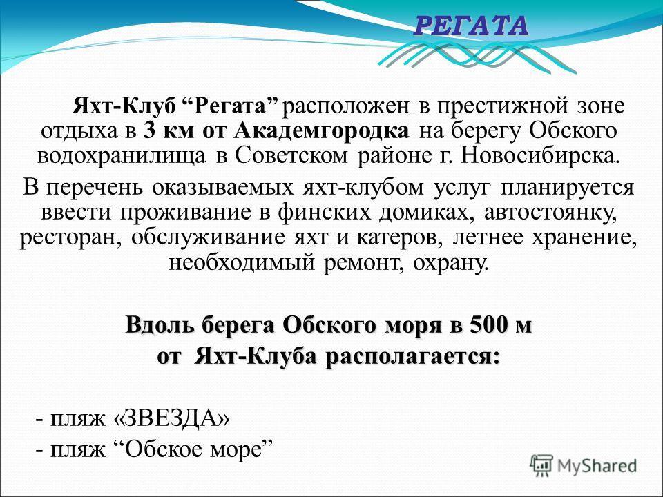 Яхт-Клуб Регата расположен в престижной зоне отдыха в 3 км от Академгородка на берегу Обского водохранилища в Советском районе г. Новосибирска. В перечень оказываемых яхт-клубом услуг планируется ввести проживание в финских домиках, автостоянку, рест