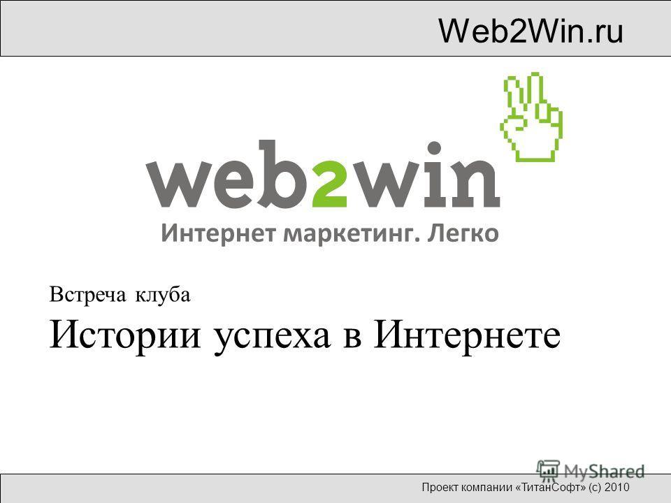 Web2Win.ru Проект компании «ТитанСофт» (с) 2010 Встреча клуба Истории успеха в Интернете
