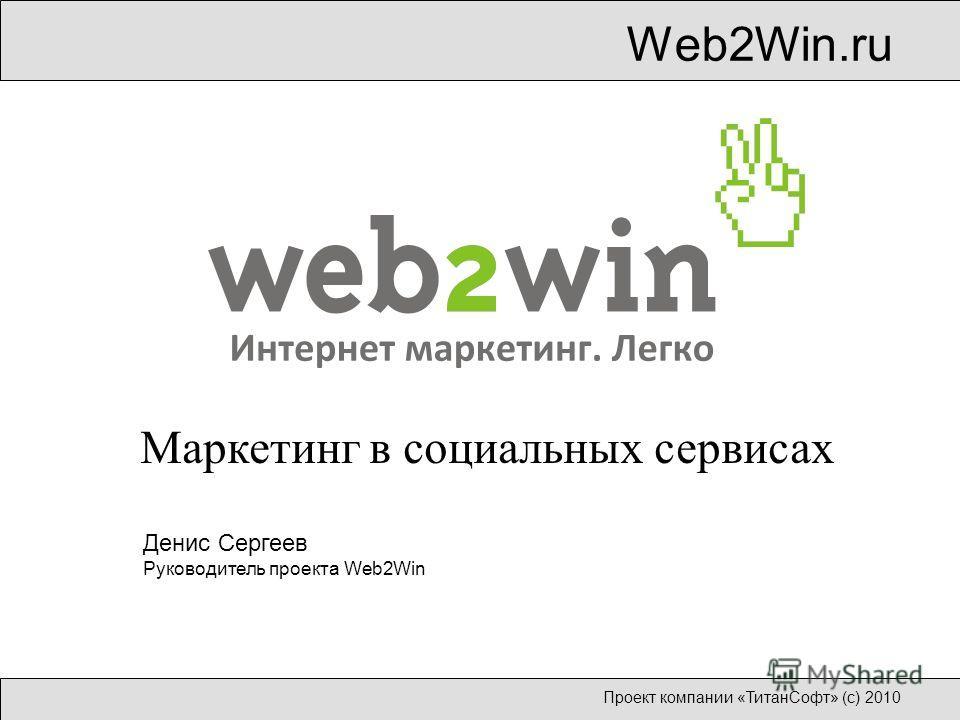 Web2Win.ru Проект компании «ТитанСофт» (с) 2010 Маркетинг в социальных сервисах Денис Сергеев Руководитель проекта Web2Win