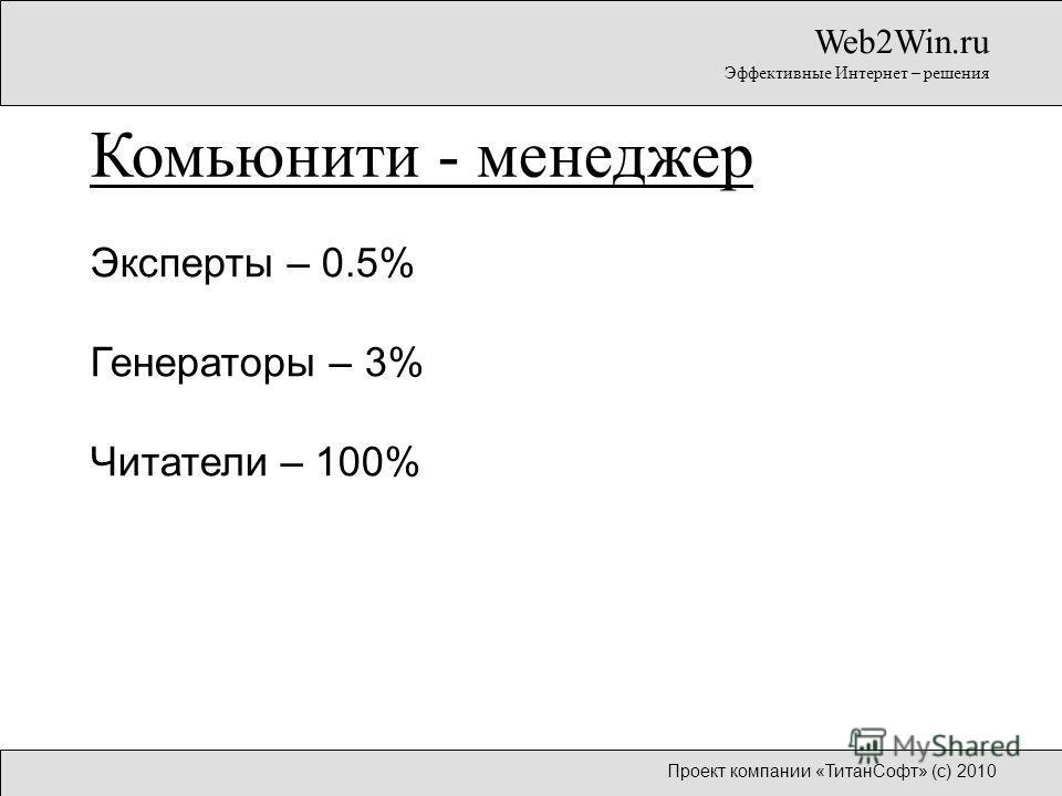 Эксперты – 0.5% Генераторы – 3% Читатели – 100% Web2Win.ru Эффективные Интернет – решения Комьюнити - менеджер Проект компании «ТитанСофт» (с) 2010