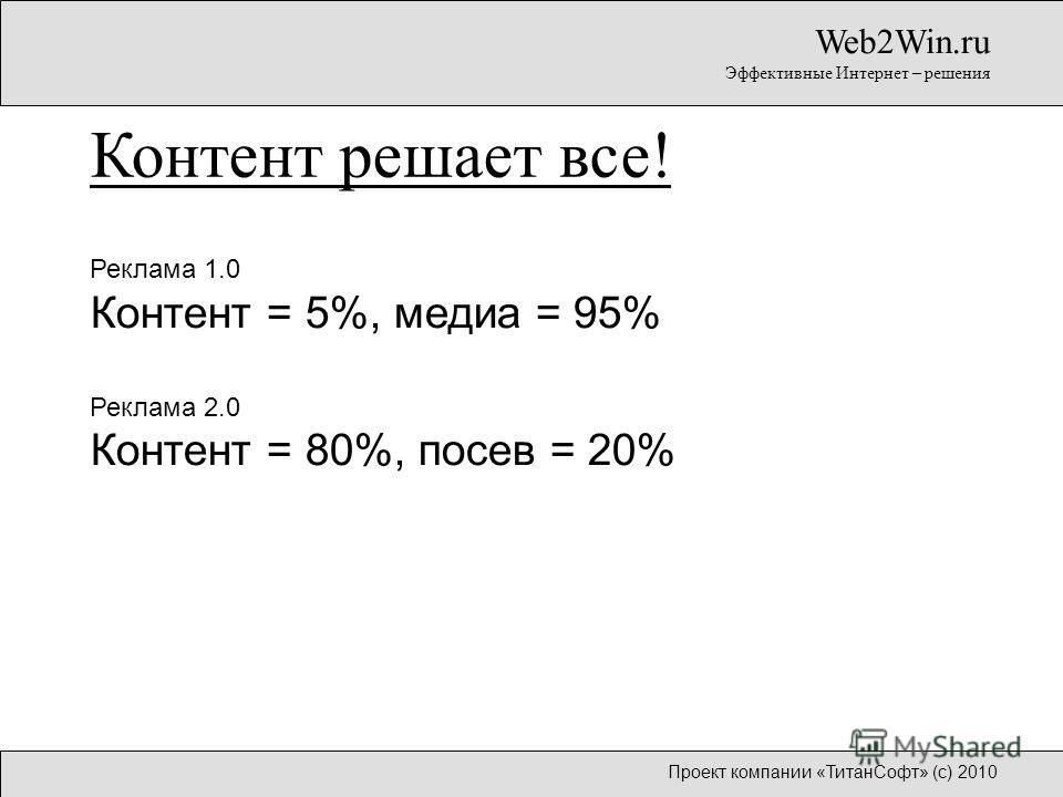 Реклама 1.0 Контент = 5%, медиа = 95% Реклама 2.0 Контент = 80%, посев = 20% Web2Win.ru Эффективные Интернет – решения Контент решает все! Проект компании «ТитанСофт» (с) 2010
