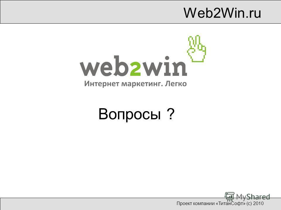 Web2Win.ru Проект компании «ТитанСофт» (с) 2010 Вопросы ?