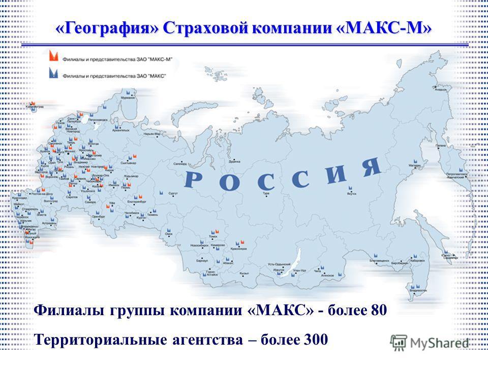 Филиалы группы компании «МАКС» - более 80 Территориальные агентства – более 300 «География» Страховой компании «МАКС-М»