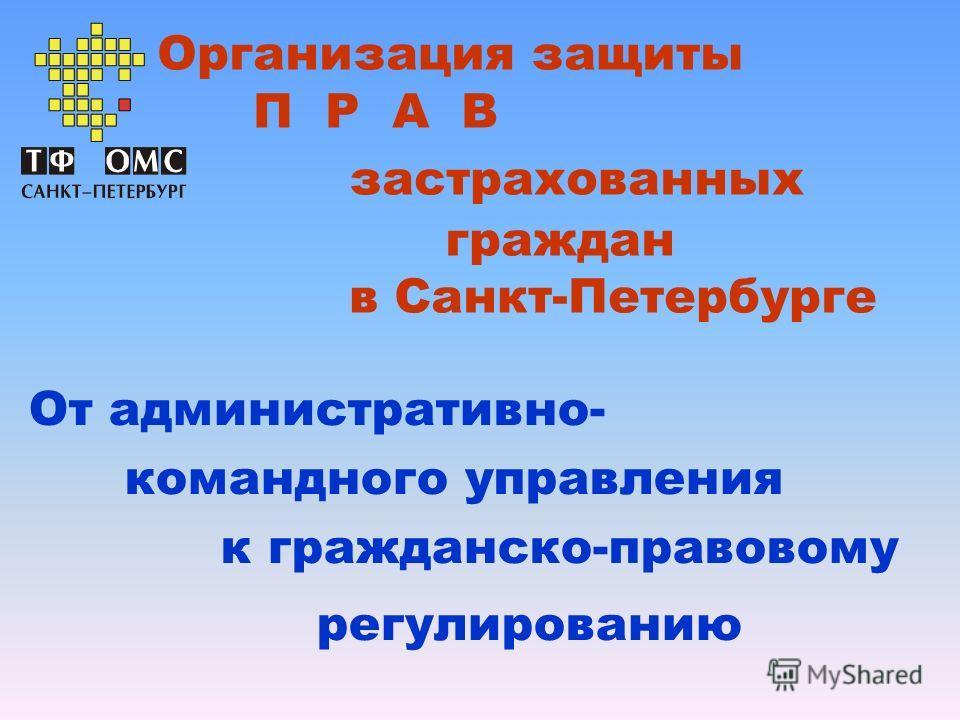 Организация защиты П Р А В застрахованных граждан в Санкт-Петербурге От административно- командного управления к гражданско-правовому регулированию
