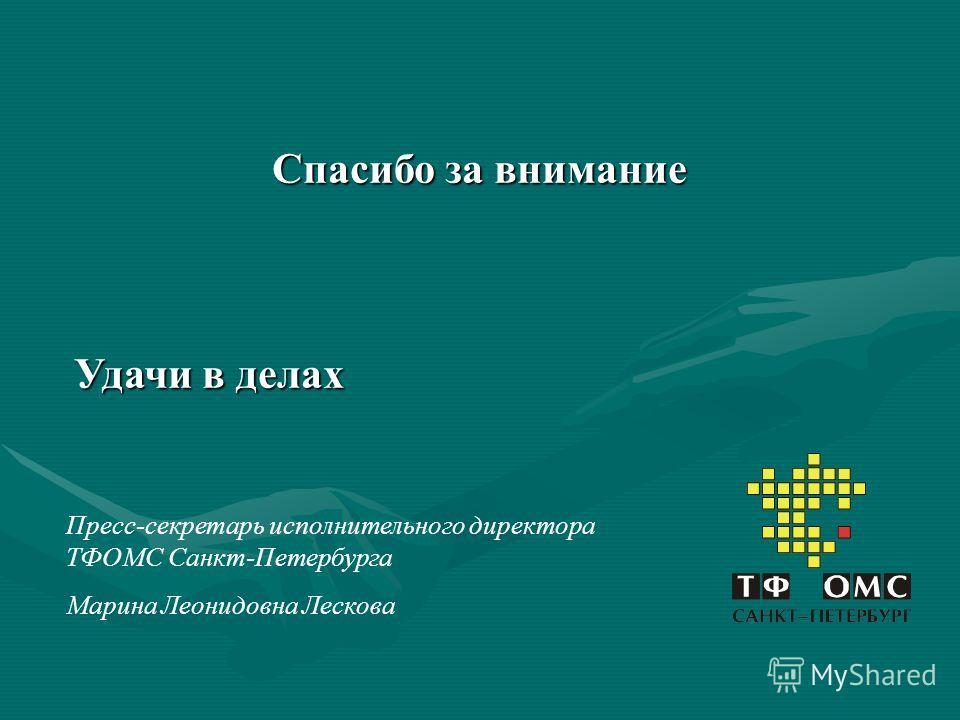 Спасибо за внимание Удачи в делах Пресс-секретарь исполнительного директора ТФОМС Санкт-Петербурга Марина Леонидовна Лескова