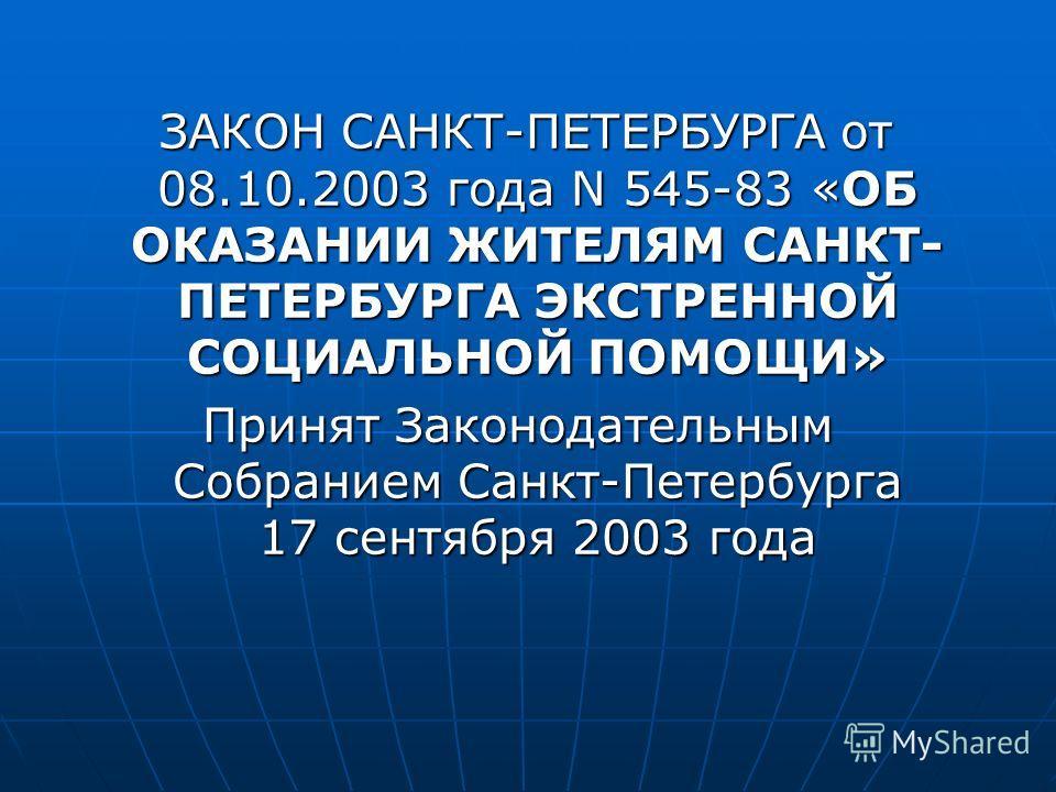 ЗАКОН САНКТ-ПЕТЕРБУРГА от 08.10.2003 года N 545-83 «ОБ ОКАЗАНИИ ЖИТЕЛЯМ САНКТ- ПЕТЕРБУРГА ЭКСТРЕННОЙ СОЦИАЛЬНОЙ ПОМОЩИ» ЗАКОН САНКТ-ПЕТЕРБУРГА от 08.10.2003 года N 545-83 «ОБ ОКАЗАНИИ ЖИТЕЛЯМ САНКТ- ПЕТЕРБУРГА ЭКСТРЕННОЙ СОЦИАЛЬНОЙ ПОМОЩИ» Принят Зак