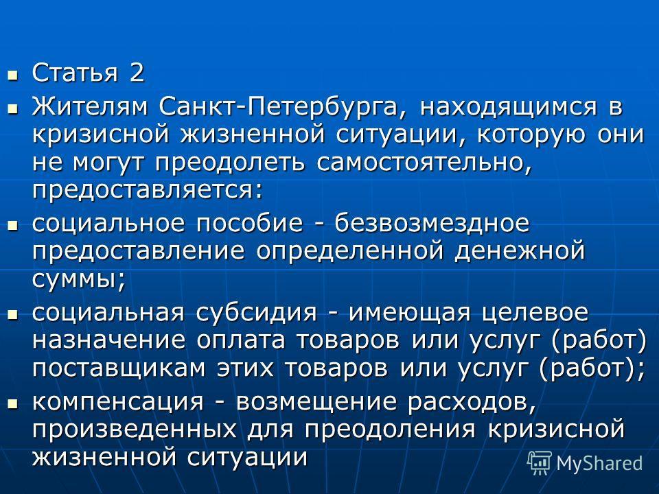 Статья 2 Статья 2 Жителям Санкт-Петербурга, находящимся в кризисной жизненной ситуации, которую они не могут преодолеть самостоятельно, предоставляется: Жителям Санкт-Петербурга, находящимся в кризисной жизненной ситуации, которую они не могут преодо