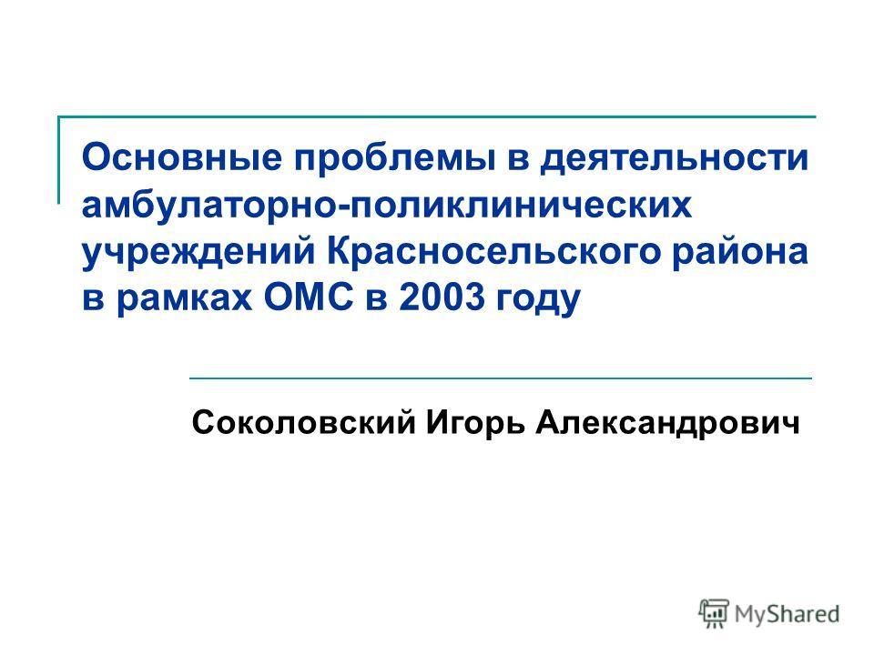 Основные проблемы в деятельности амбулаторно-поликлинических учреждений Красносельского района в рамках ОМС в 2003 году Соколовский Игорь Александрович