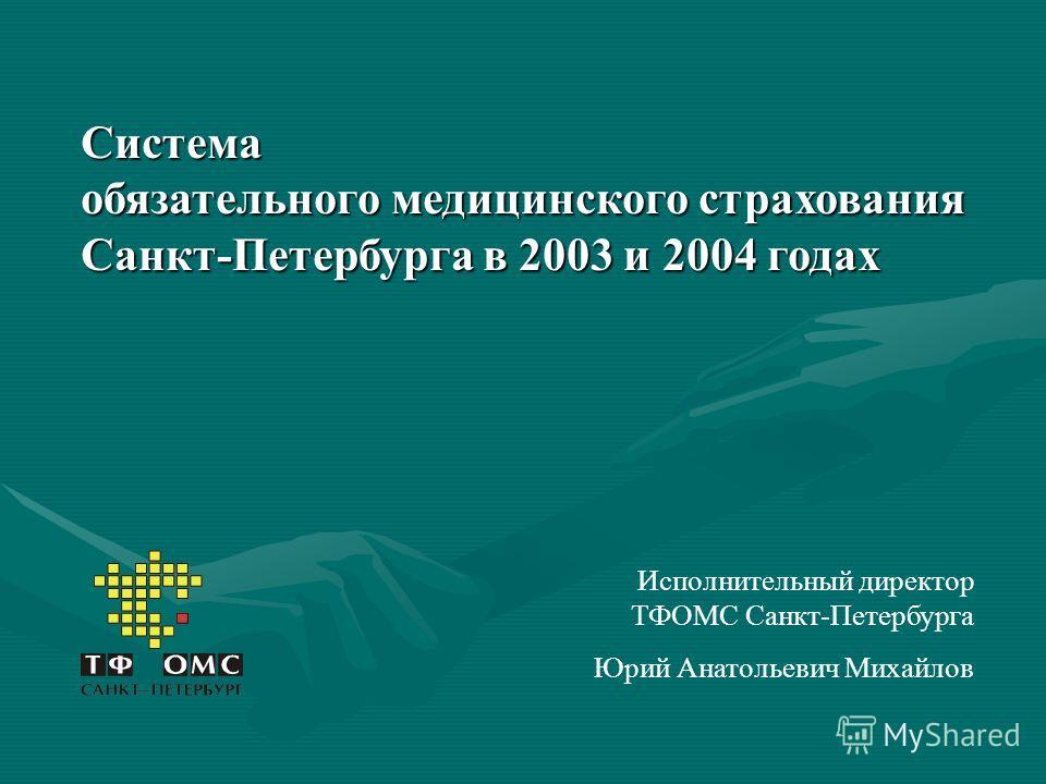 Система обязательного медицинского страхования Санкт-Петербурга в 2003 и 2004 годах Исполнительный директор ТФОМС Санкт-Петербурга Юрий Анатольевич Михайлов