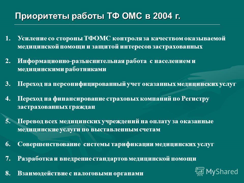Приоритеты работы ТФ ОМС в 2004 г. 1.Усиление со стороны ТФОМС контроля за качеством оказываемой медицинской помощи и защитой интересов застрахованных 2.Информационно-разъяснительная работа с населением и медицинскими работниками 3.Переход на персони