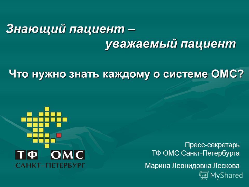 Знающий пациент – уважаемый пациент Что нужно знать каждому о системе ОМС? Пресс-секретарь ТФ ОМС Санкт-Петербурга Марина Леонидовна Лескова