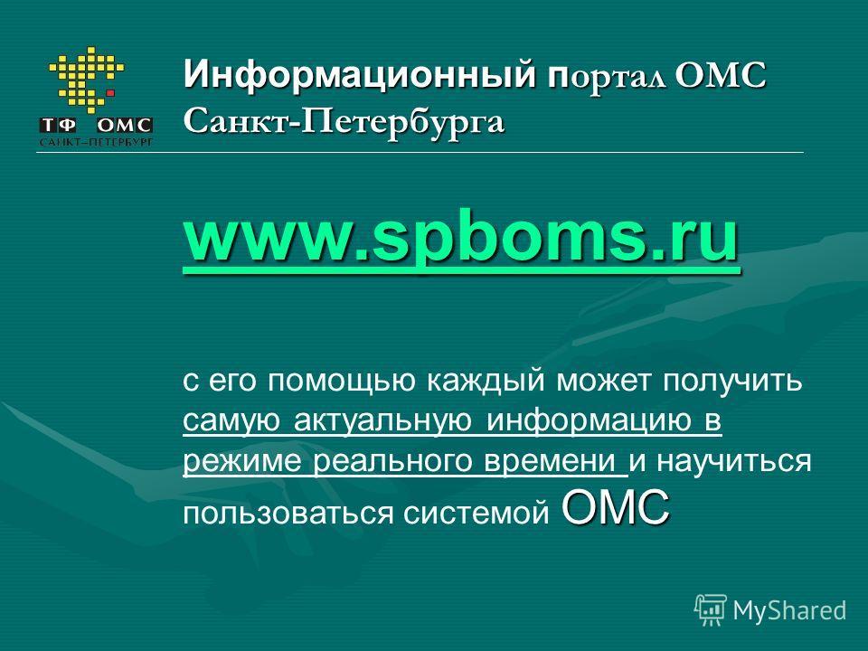 Информационный п ортал ОМС Санкт-Петербурга www.spboms.ru ОМС с его помощью каждый может получить самую актуальную информацию в режиме реального времени и научиться пользоваться системой ОМС