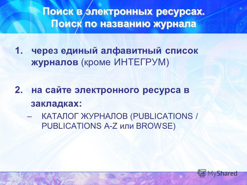 Поиск в электронных ресурсах. Поиск по названию журнала 1.через единый алфавитный список журналов (кроме ИНТЕГРУМ) 2.на сайте электронного ресурса в закладках: –КАТАЛОГ ЖУРНАЛОВ (PUBLICATIONS / PUBLICATIONS A-Z или BROWSE)